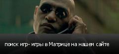 поиск игр- игры в Матрице на нашем сайте