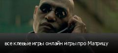 все клевые игры онлайн игры про Матрицу