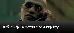 любые игры в Матрице по интернету