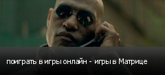 поиграть в игры онлайн - игры в Матрице
