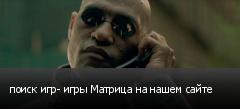 поиск игр- игры Матрица на нашем сайте