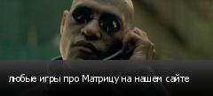 любые игры про Матрицу на нашем сайте
