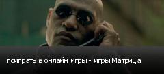 поиграть в онлайн игры - игры Матрица