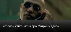 игровой сайт- игры про Матрицу здесь