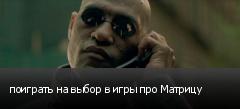 поиграть на выбор в игры про Матрицу