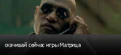 скачивай сейчас игры Матрица