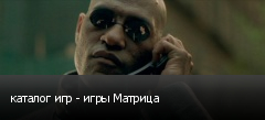каталог игр - игры Матрица