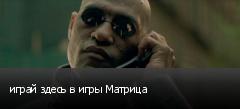 играй здесь в игры Матрица