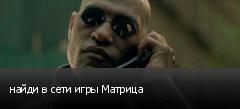 найди в сети игры Матрица