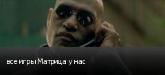 все игры Матрица у нас
