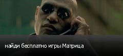 найди бесплатно игры Матрица