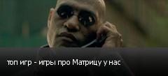 топ игр - игры про Матрицу у нас