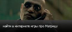 найти в интернете игры про Матрицу