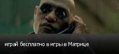 играй бесплатно в игры в Матрице