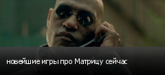 новейшие игры про Матрицу сейчас