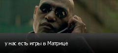 у нас есть игры в Матрице