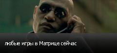 любые игры в Матрице сейчас