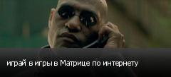 играй в игры в Матрице по интернету