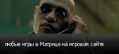 любые игры в Матрице на игровом сайте