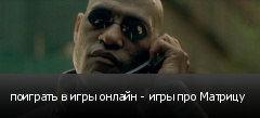 поиграть в игры онлайн - игры про Матрицу