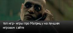 топ игр- игры про Матрицу на лучшем игровом сайте
