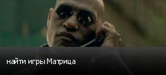 найти игры Матрица