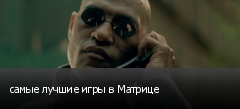 самые лучшие игры в Матрице