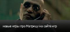 новые игры про Матрицу на сайте игр