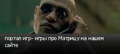 портал игр- игры про Матрицу на нашем сайте
