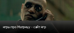 игры про Матрицу - сайт игр