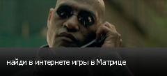 найди в интернете игры в Матрице