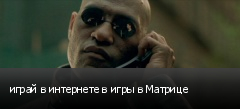 играй в интернете в игры в Матрице