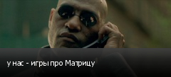 у нас - игры про Матрицу