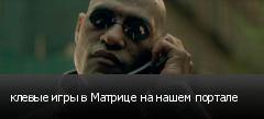 клевые игры в Матрице на нашем портале