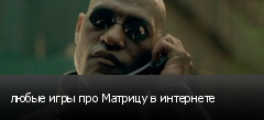 любые игры про Матрицу в интернете