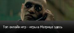 Топ онлайн игр - игры в Матрице здесь