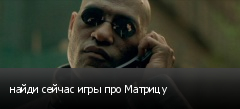 найди сейчас игры про Матрицу