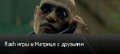 flash игры в Матрице с друзьями
