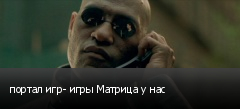 портал игр- игры Матрица у нас