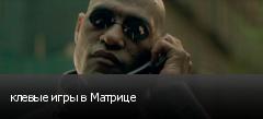 клевые игры в Матрице