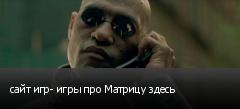 сайт игр- игры про Матрицу здесь