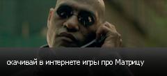 скачивай в интернете игры про Матрицу