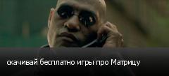 скачивай бесплатно игры про Матрицу
