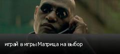 играй в игры Матрица на выбор