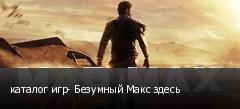 каталог игр- Безумный Макс здесь