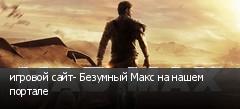 игровой сайт- Безумный Макс на нашем портале