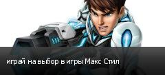играй на выбор в игры Макс Стил