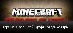 игра на выбор - Майнкрафт Голодные игры