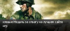 клевые Медаль за отвагу на лучшем сайте игр