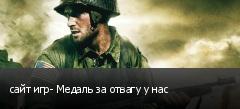 сайт игр- Медаль за отвагу у нас